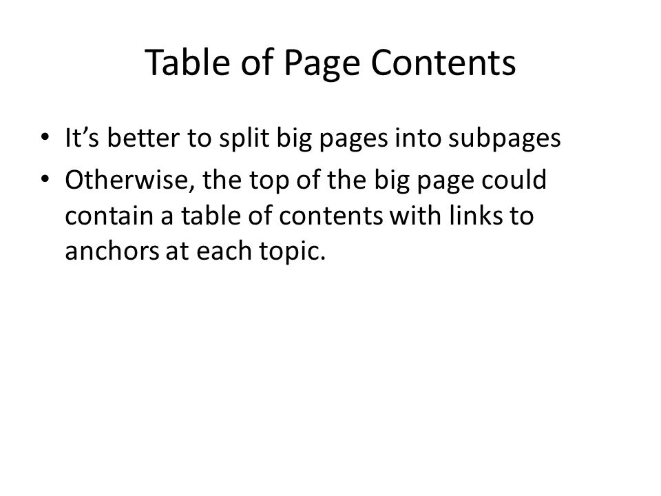Table of Page Contents Its better to split big pages into subpages Otherwise, the top of the big page could contain a table of contents with links to anchors at each topic.