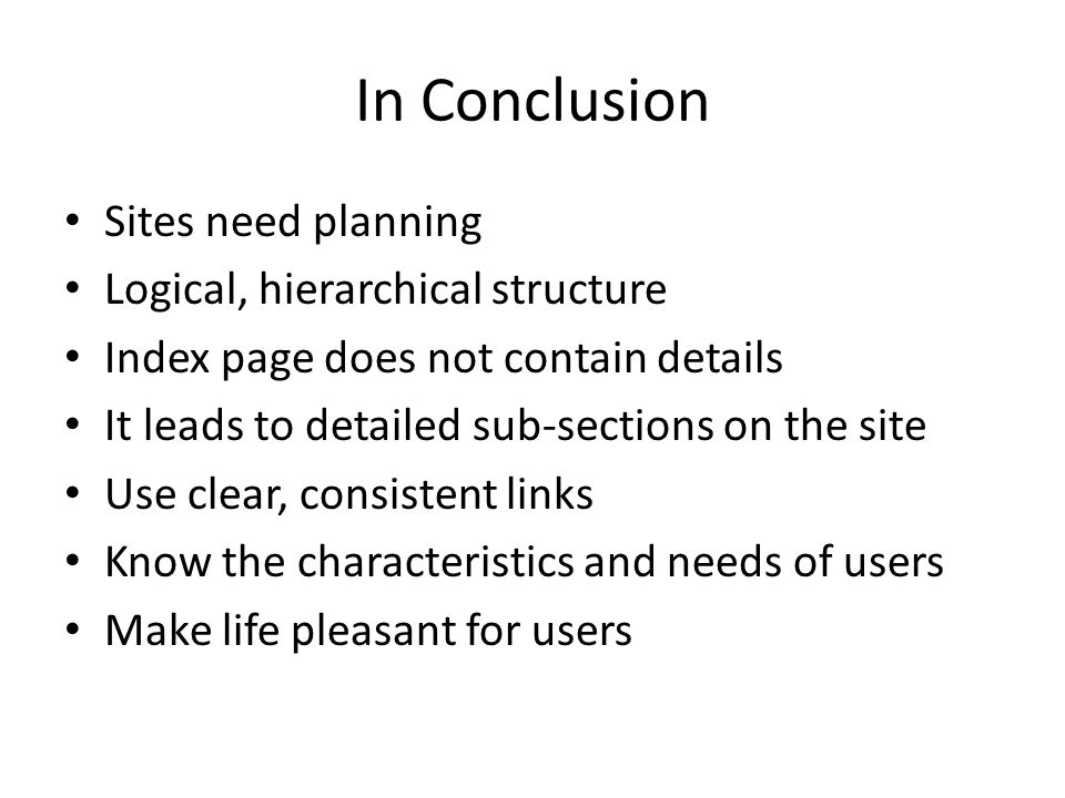 In Conclusion Sites need planning Logical, hierarchical structure Index page does not contain details It leads to detailed sub-sections on the site Use clear, consistent links Know the characteristics and needs of users Make life pleasant for users