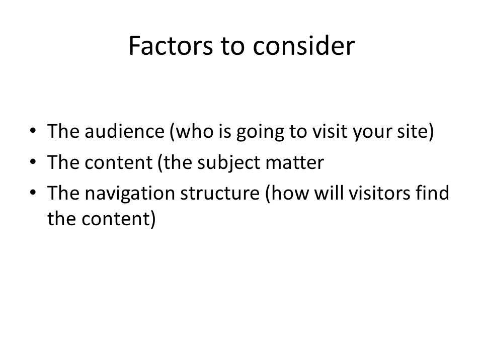 Factors to consider The audience (who is going to visit your site) The content (the subject matter The navigation structure (how will visitors find the content)