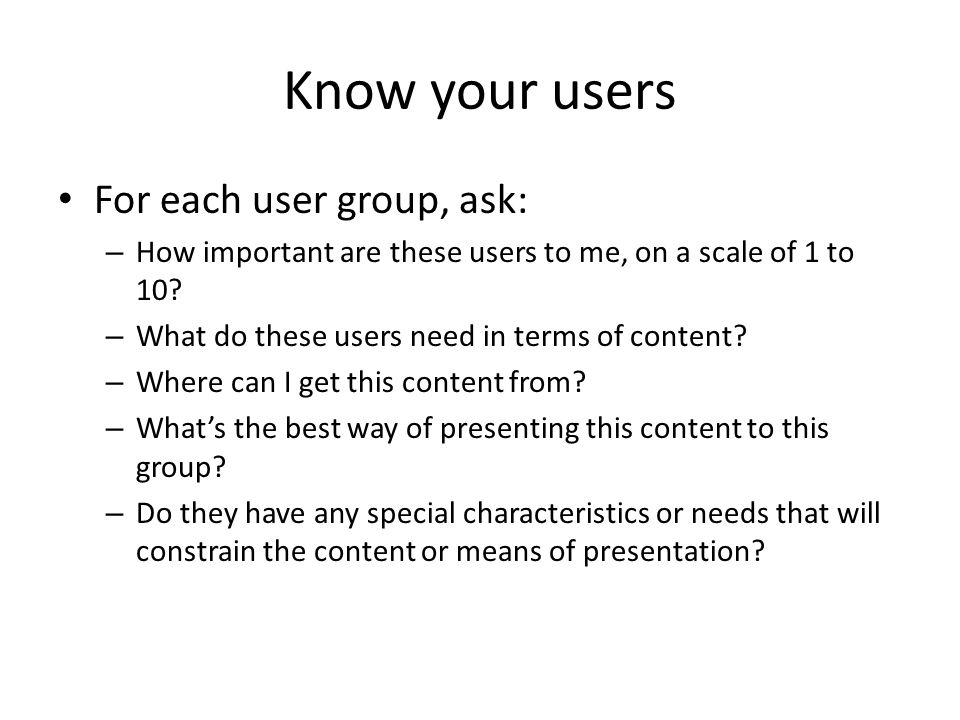 Know your users For each user group, ask: – How important are these users to me, on a scale of 1 to 10.