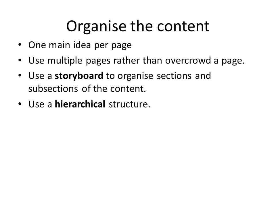 Organise the content One main idea per page Use multiple pages rather than overcrowd a page.