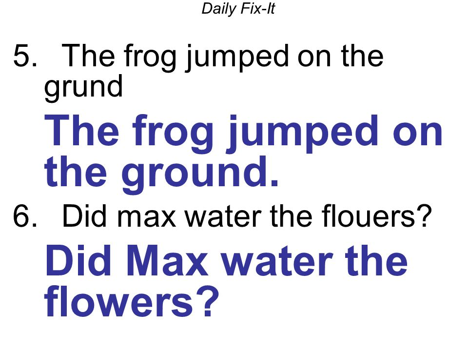 Daily Fix-It 5. The frog jumped on the grund The frog jumped on the ground.