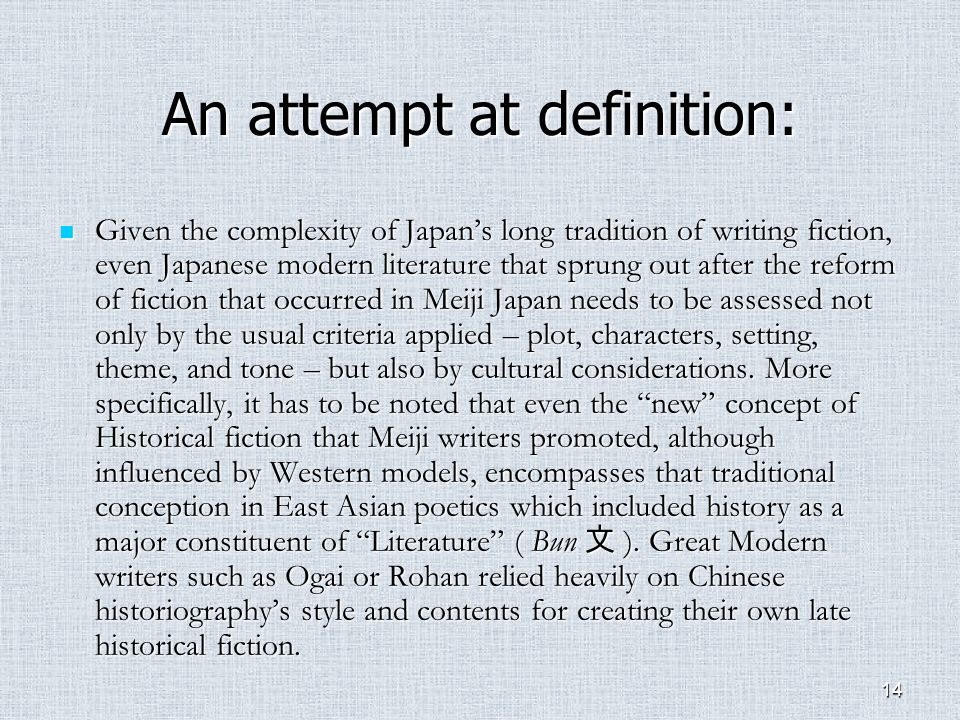 14 An attempt at definition: Given the complexity of Japans long tradition of writing fiction, even Japanese modern literature that sprung out after the reform of fiction that occurred in Meiji Japan needs to be assessed not only by the usual criteria applied – plot, characters, setting, theme, and tone – but also by cultural considerations.
