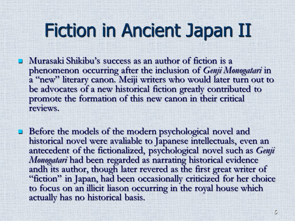 5 Fiction in Ancient Japan II Murasaki Shikibus success as an author of fiction is a phenomenon occurring after the inclusion of Genji Monogatari in a new literary canon.