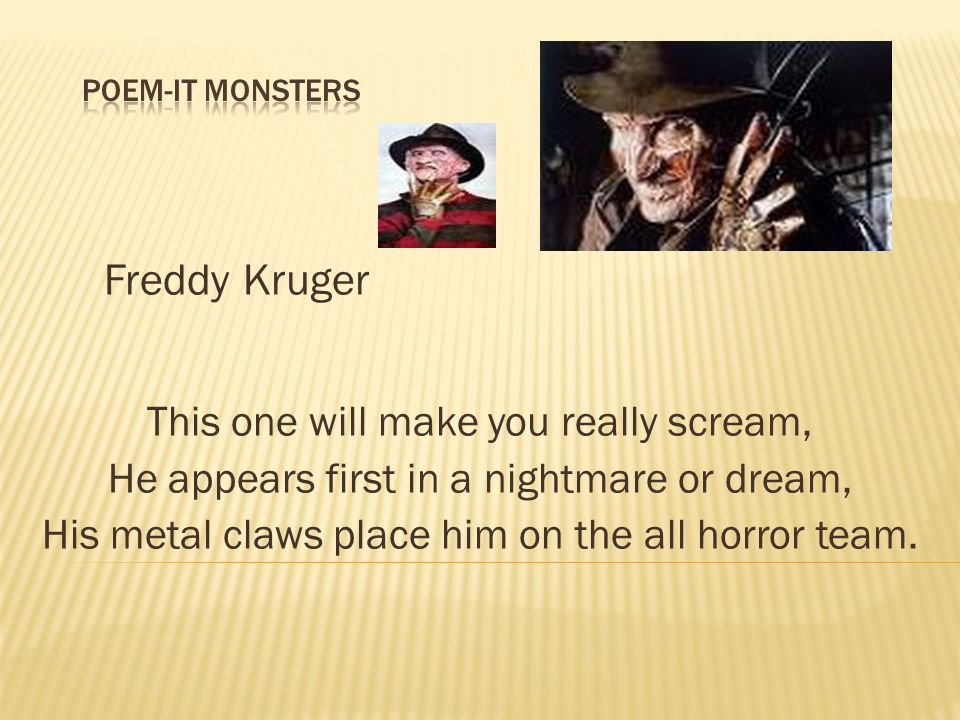 Freddy Kruger This one will make you really scream, He appears first in a nightmare or dream, His metal claws place him on the all horror team.
