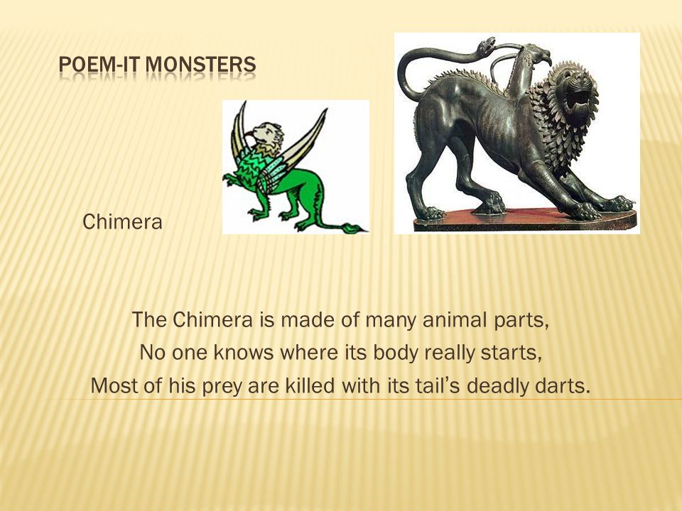 Chimera The Chimera is made of many animal parts, No one knows where its body really starts, Most of his prey are killed with its tails deadly darts.