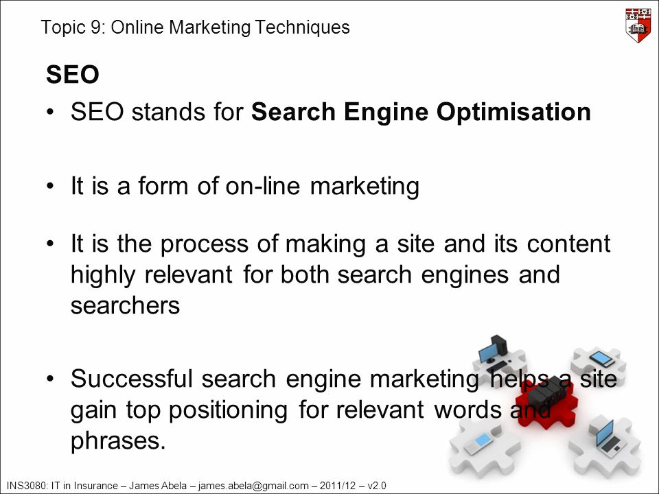 INS3080: IT in Insurance – James Abela – – 2011/12 – v2.0 Topic 9: Online Marketing Techniques SEO SEO stands for Search Engine Optimisation It is a form of on-line marketing It is the process of making a site and its content highly relevant for both search engines and searchers Successful search engine marketing helps a site gain top positioning for relevant words and phrases.
