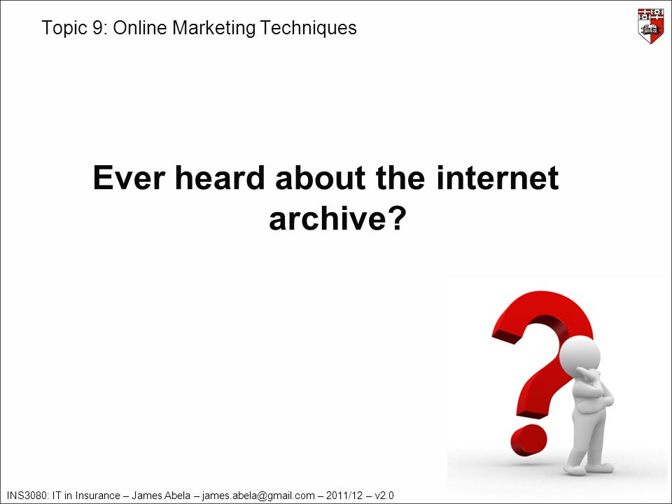 INS3080: IT in Insurance – James Abela – – 2011/12 – v2.0 Topic 9: Online Marketing Techniques Ever heard about the internet archive