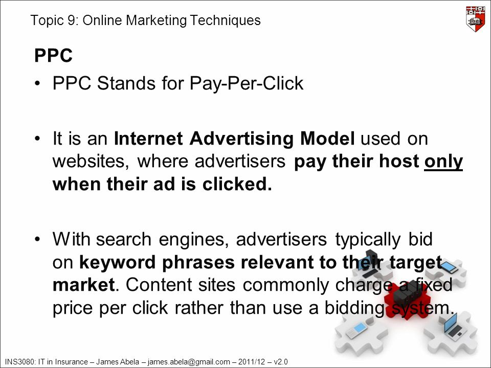 INS3080: IT in Insurance – James Abela – – 2011/12 – v2.0 Topic 9: Online Marketing Techniques PPC PPC Stands for Pay-Per-Click It is an Internet Advertising Model used on websites, where advertisers pay their host only when their ad is clicked.