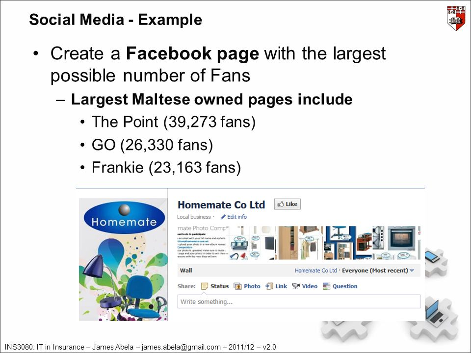 INS3080: IT in Insurance – James Abela – – 2011/12 – v2.0 Social Media - Example Create a Facebook page with the largest possible number of Fans –Largest Maltese owned pages include The Point (39,273 fans) GO (26,330 fans) Frankie (23,163 fans)