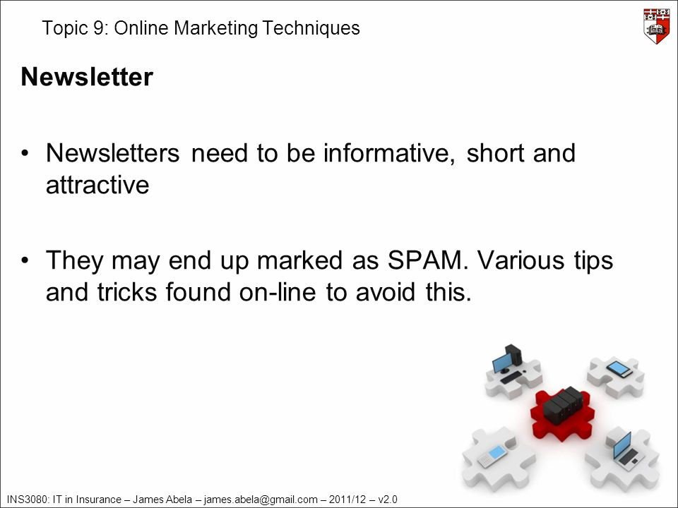 INS3080: IT in Insurance – James Abela – – 2011/12 – v2.0 Topic 9: Online Marketing Techniques Newsletter Newsletters need to be informative, short and attractive They may end up marked as SPAM.