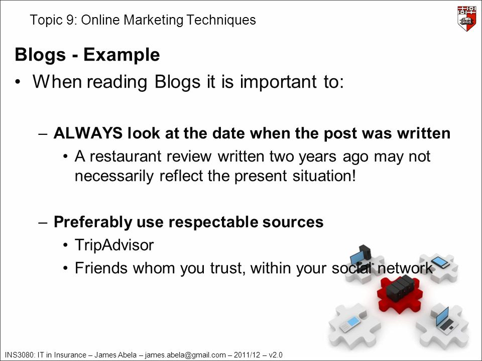 INS3080: IT in Insurance – James Abela – – 2011/12 – v2.0 Topic 9: Online Marketing Techniques Blogs - Example When reading Blogs it is important to: –ALWAYS look at the date when the post was written A restaurant review written two years ago may not necessarily reflect the present situation.