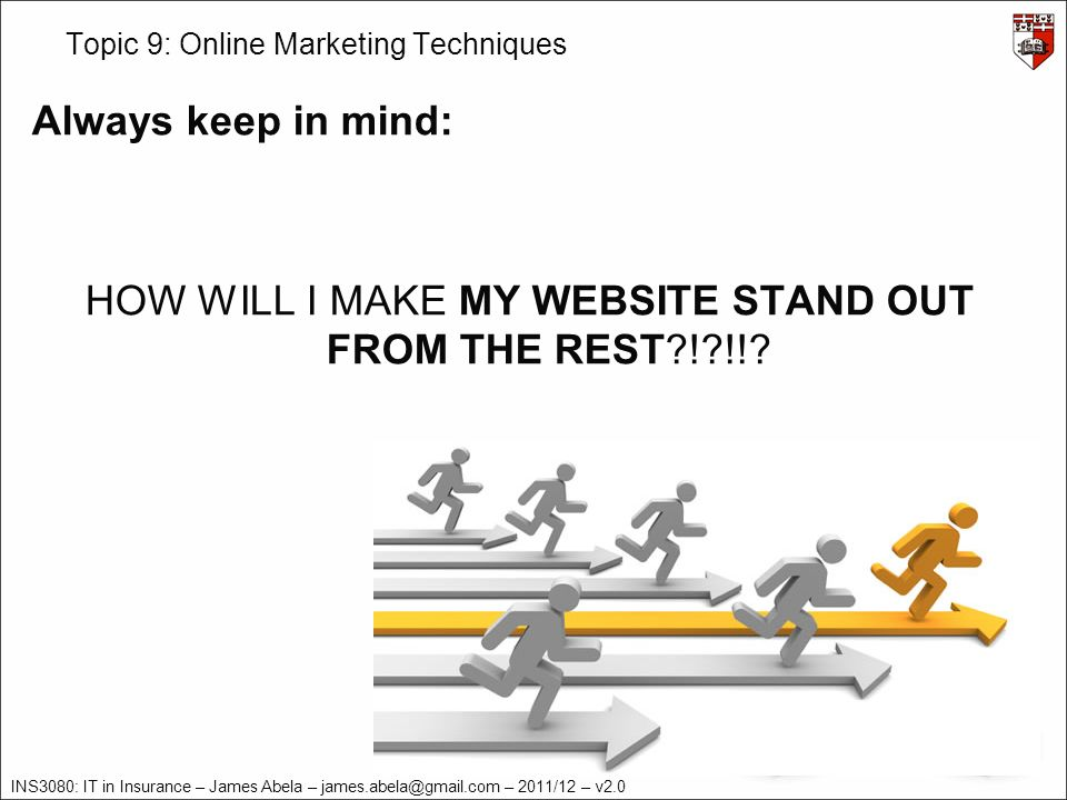INS3080: IT in Insurance – James Abela – – 2011/12 – v2.0 Topic 9: Online Marketing Techniques Always keep in mind: HOW WILL I MAKE MY WEBSITE STAND OUT FROM THE REST ! !!