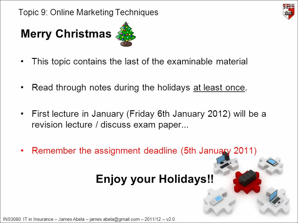 INS3080: IT in Insurance – James Abela – – 2011/12 – v2.0 Topic 9: Online Marketing Techniques Merry Christmas This topic contains the last of the examinable material Read through notes during the holidays at least once.