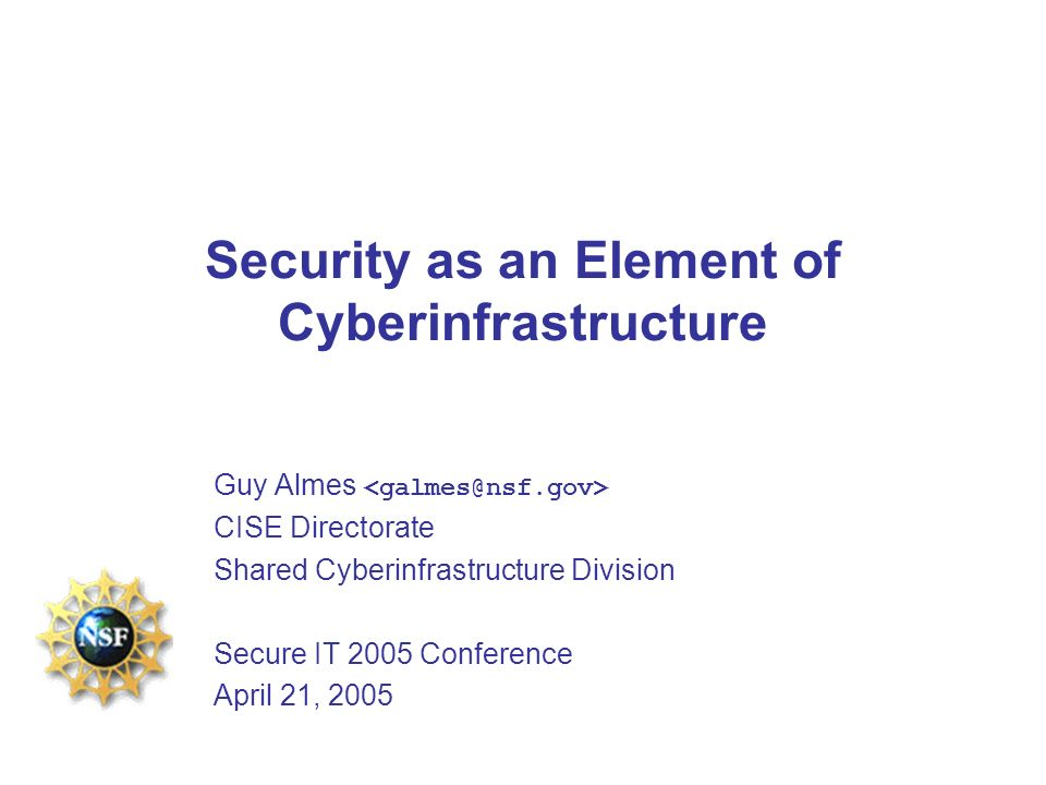Security as an Element of Cyberinfrastructure Guy Almes CISE Directorate Shared Cyberinfrastructure Division Secure IT 2005 Conference April 21, 2005