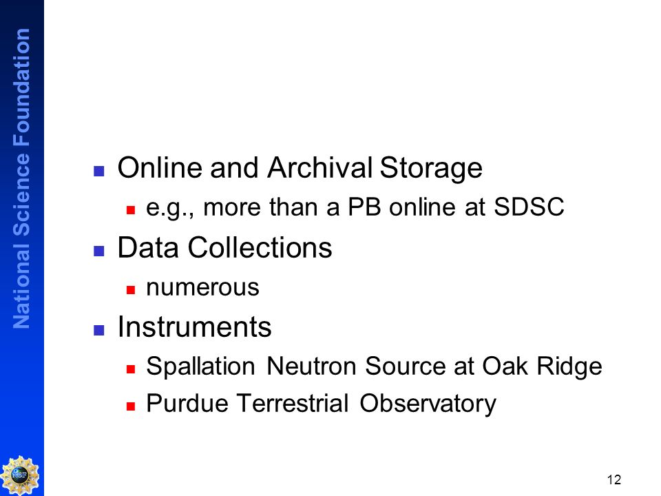 National Science Foundation 12 Online and Archival Storage e.g., more than a PB online at SDSC Data Collections numerous Instruments Spallation Neutron Source at Oak Ridge Purdue Terrestrial Observatory