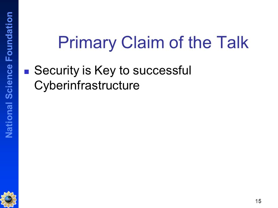 National Science Foundation 15 Primary Claim of the Talk Security is Key to successful Cyberinfrastructure