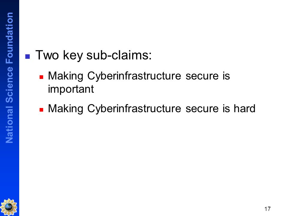 National Science Foundation 17 Two key sub-claims: Making Cyberinfrastructure secure is important Making Cyberinfrastructure secure is hard