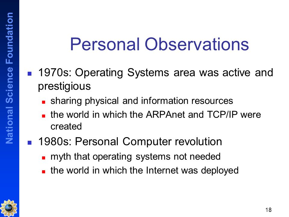 National Science Foundation 18 Personal Observations 1970s: Operating Systems area was active and prestigious sharing physical and information resources the world in which the ARPAnet and TCP/IP were created 1980s: Personal Computer revolution myth that operating systems not needed the world in which the Internet was deployed