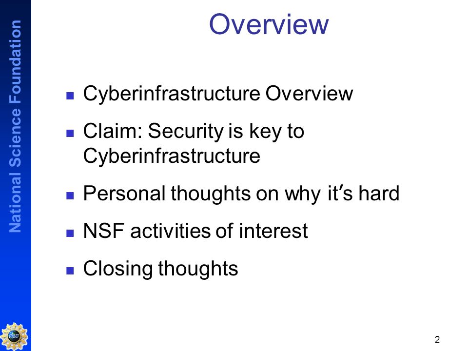 National Science Foundation 2 Overview Cyberinfrastructure Overview Claim: Security is key to Cyberinfrastructure Personal thoughts on why it s hard NSF activities of interest Closing thoughts