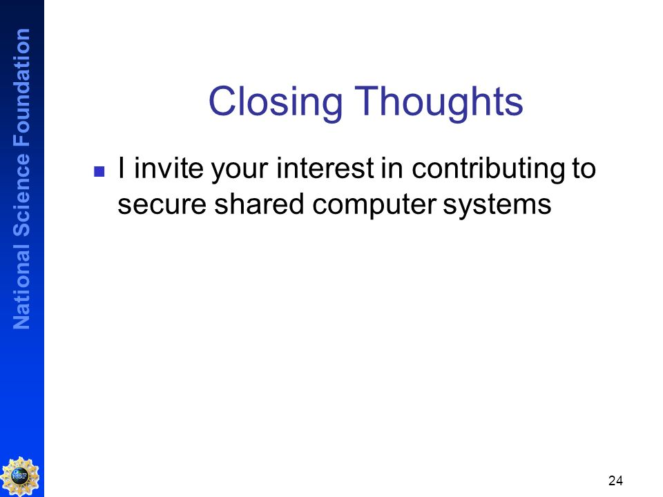 National Science Foundation 24 Closing Thoughts I invite your interest in contributing to secure shared computer systems