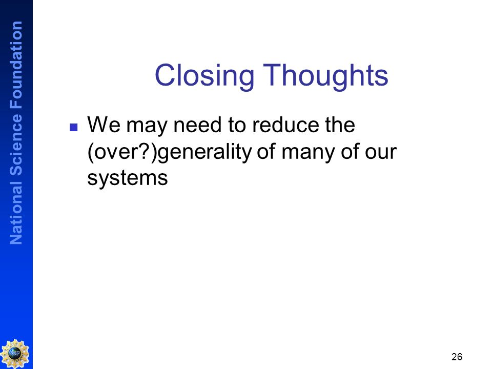 National Science Foundation 26 Closing Thoughts We may need to reduce the (over )generality of many of our systems