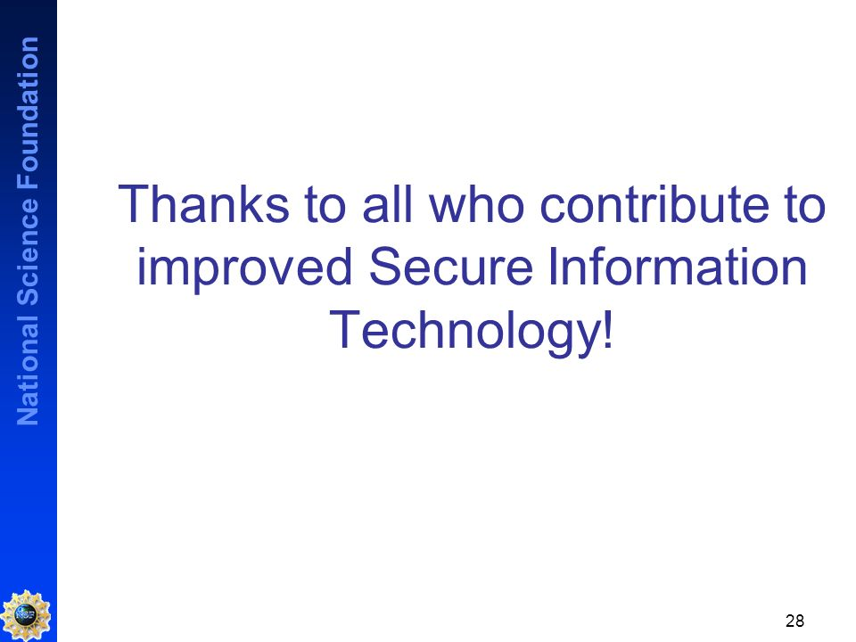 National Science Foundation 28 Thanks to all who contribute to improved Secure Information Technology!