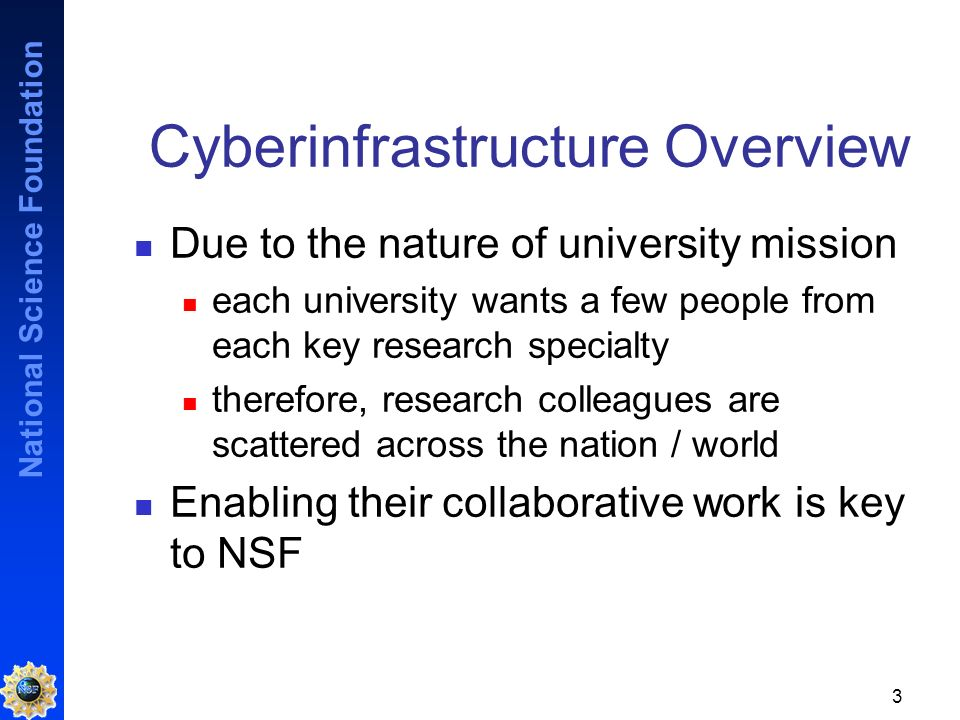 National Science Foundation 3 Cyberinfrastructure Overview Due to the nature of university mission each university wants a few people from each key research specialty therefore, research colleagues are scattered across the nation / world Enabling their collaborative work is key to NSF