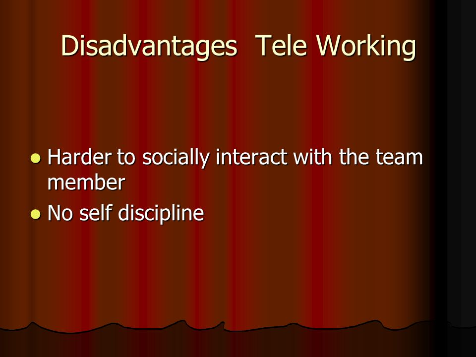 Advantages Tele Working Flexibility Flexibility Greater ability to focus on task Greater ability to focus on task