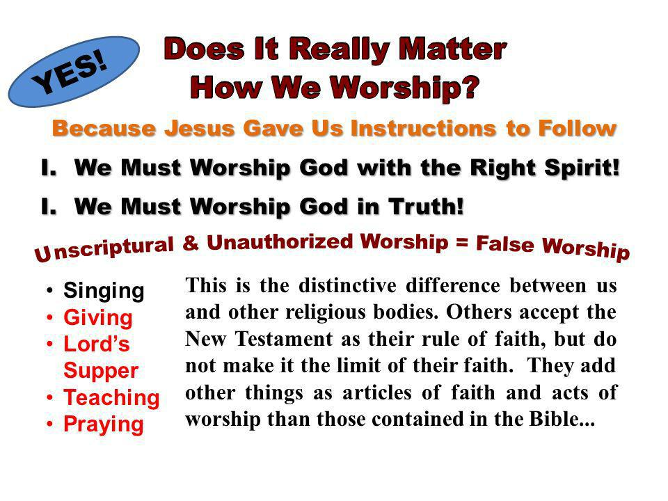 Because Jesus Gave Us Instructions to Follow YES. I.We Must Worship God with the Right Spirit.