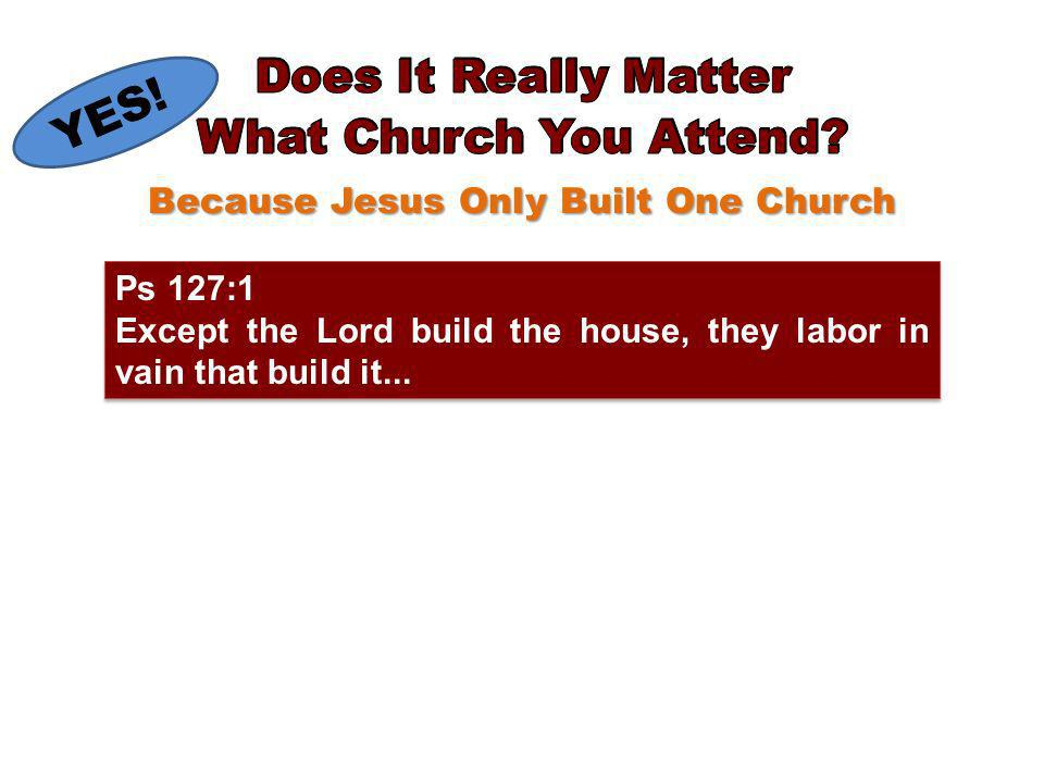 Because Jesus Only Built One Church Ps 127:1 Except the Lord build the house, they labor in vain that build it...