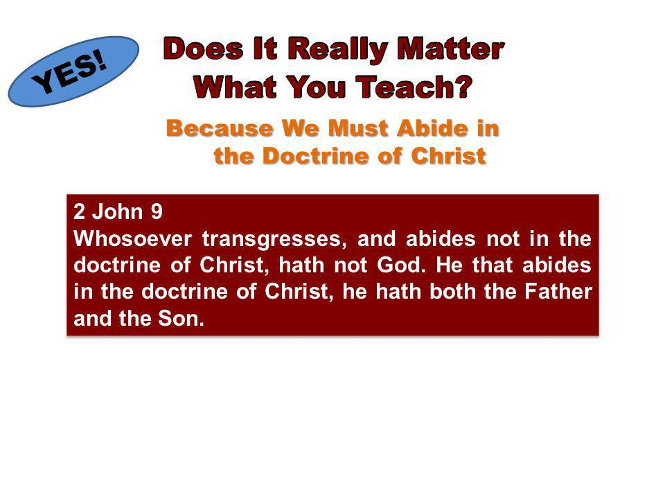 Because We Must Abide in the Doctrine of Christ 2 John 9 Whosoever transgresses, and abides not in the doctrine of Christ, hath not God.