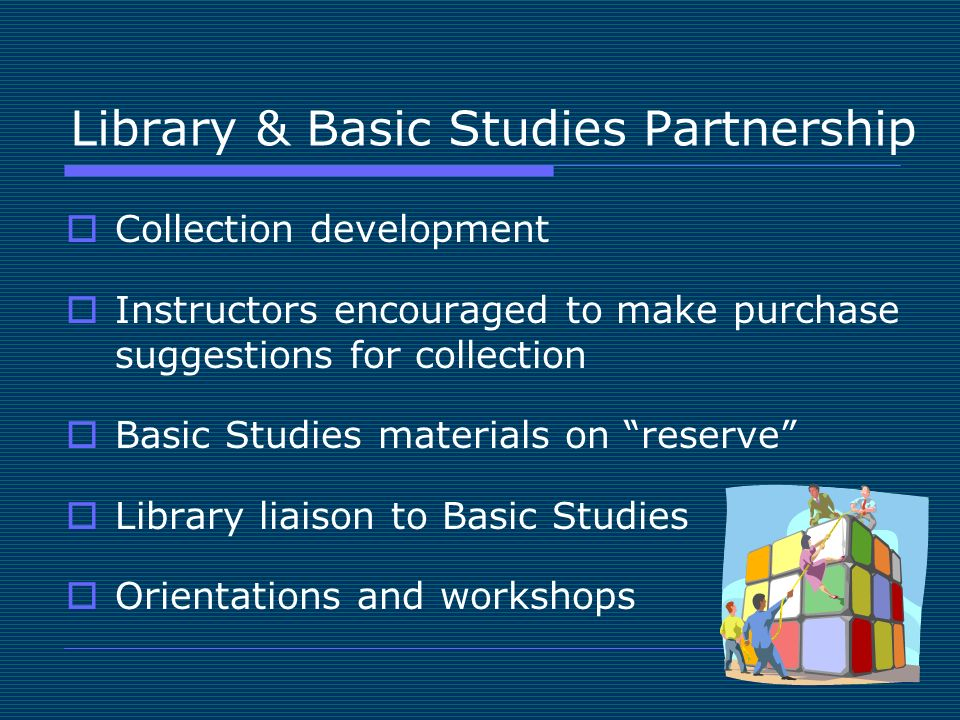 Library & Basic Studies Partnership Collection development Instructors encouraged to make purchase suggestions for collection Basic Studies materials on reserve Library liaison to Basic Studies Orientations and workshops
