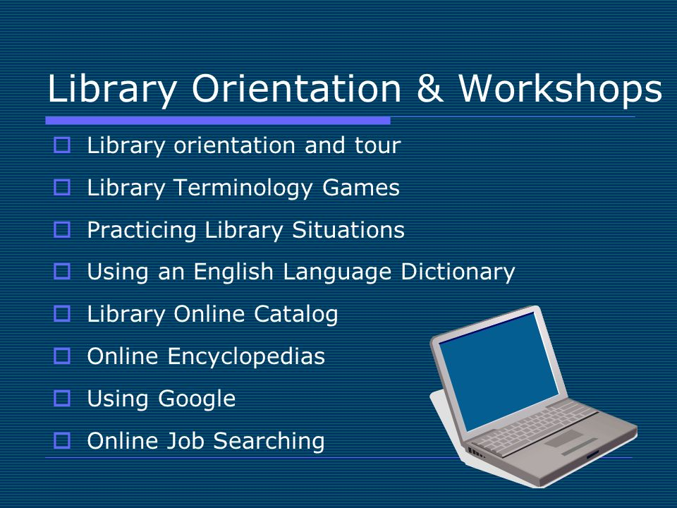 Library Orientation & Workshops Library orientation and tour Library Terminology Games Practicing Library Situations Using an English Language Dictionary Library Online Catalog Online Encyclopedias Using Google Online Job Searching