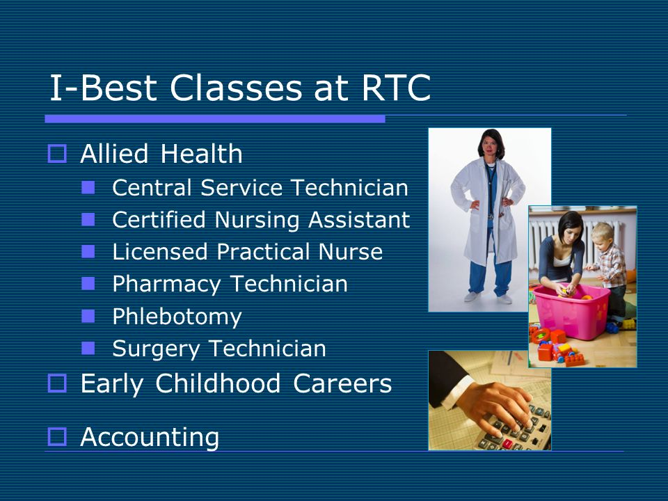 I-Best Classes at RTC Allied Health Central Service Technician Certified Nursing Assistant Licensed Practical Nurse Pharmacy Technician Phlebotomy Surgery Technician Early Childhood Careers Accounting