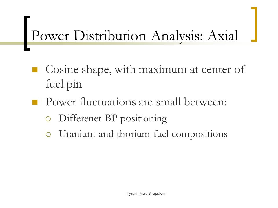 Fynan, Mar, Sirajuddin Power Distribution Analysis: Axial Cosine shape, with maximum at center of fuel pin Power fluctuations are small between: Differenet BP positioning Uranium and thorium fuel compositions