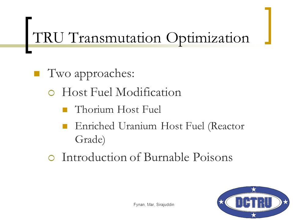 Fynan, Mar, Sirajuddin TRU Transmutation Optimization Two approaches: Host Fuel Modification Thorium Host Fuel Enriched Uranium Host Fuel (Reactor Grade) Introduction of Burnable Poisons