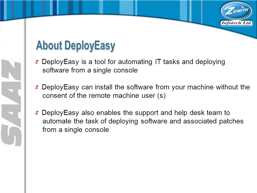 DeployEasy is a tool for automating IT tasks and deploying software from a single console DeployEasy can install the software from your machine without the consent of the remote machine user (s) DeployEasy also enables the support and help desk team to automate the task of deploying software and associated patches from a single console