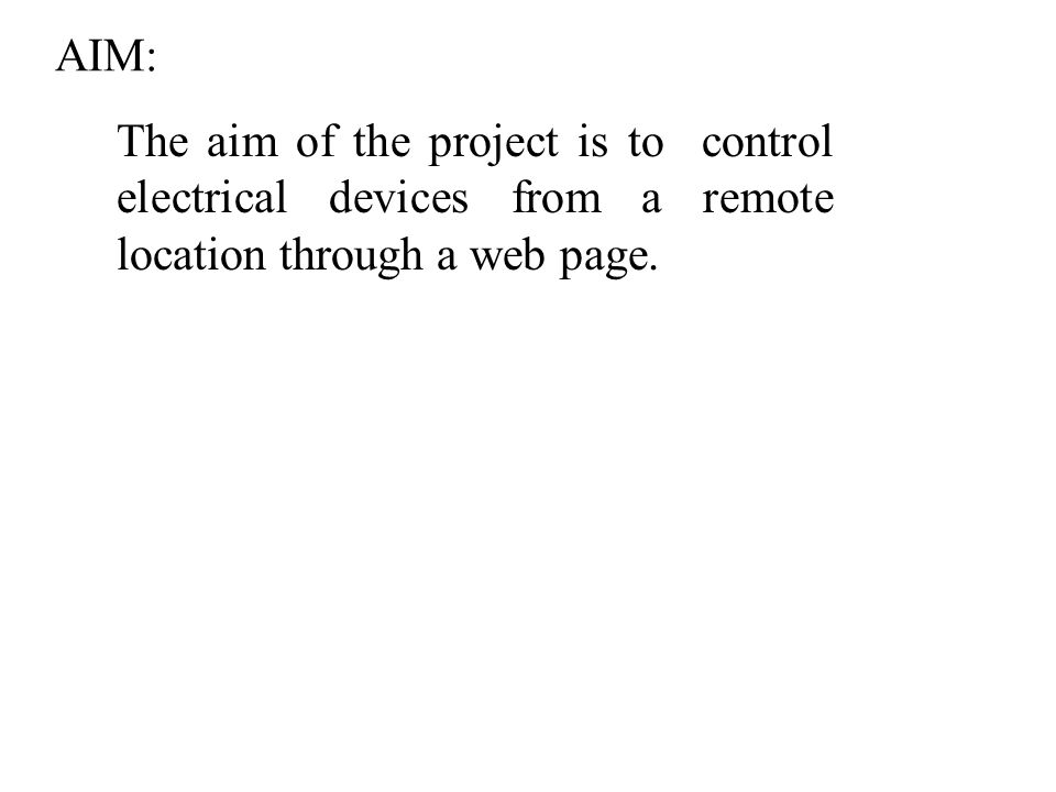 AIM: The aim of the project is to control electrical devices from a remote location through a web page.