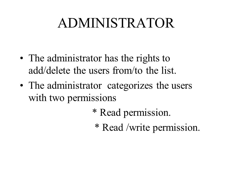 ADMINISTRATOR The administrator has the rights to add/delete the users from/to the list.