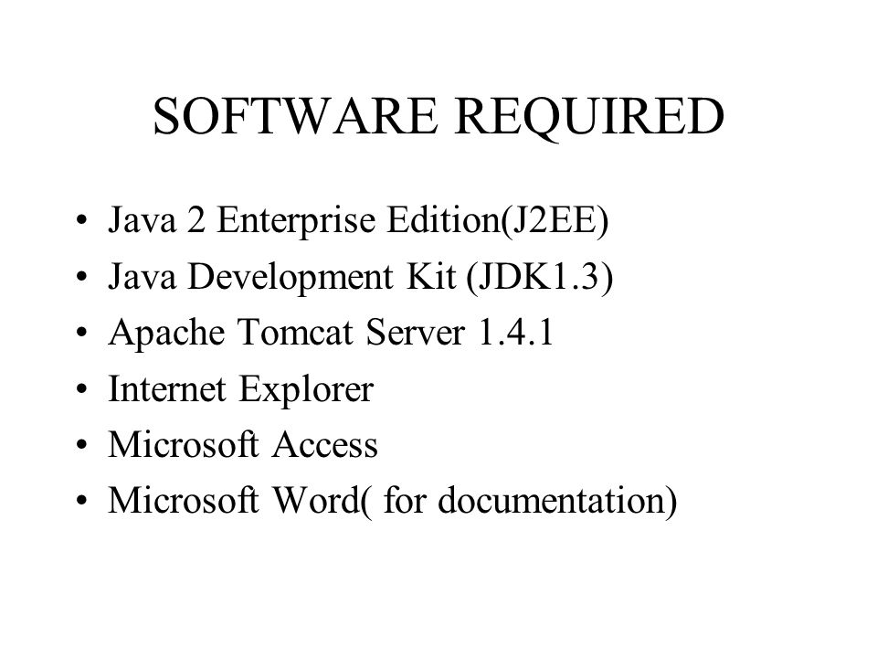 SOFTWARE REQUIRED Java 2 Enterprise Edition(J2EE) Java Development Kit (JDK1.3) Apache Tomcat Server 1.4.1 Internet Explorer Microsoft Access Microsoft Word( for documentation)