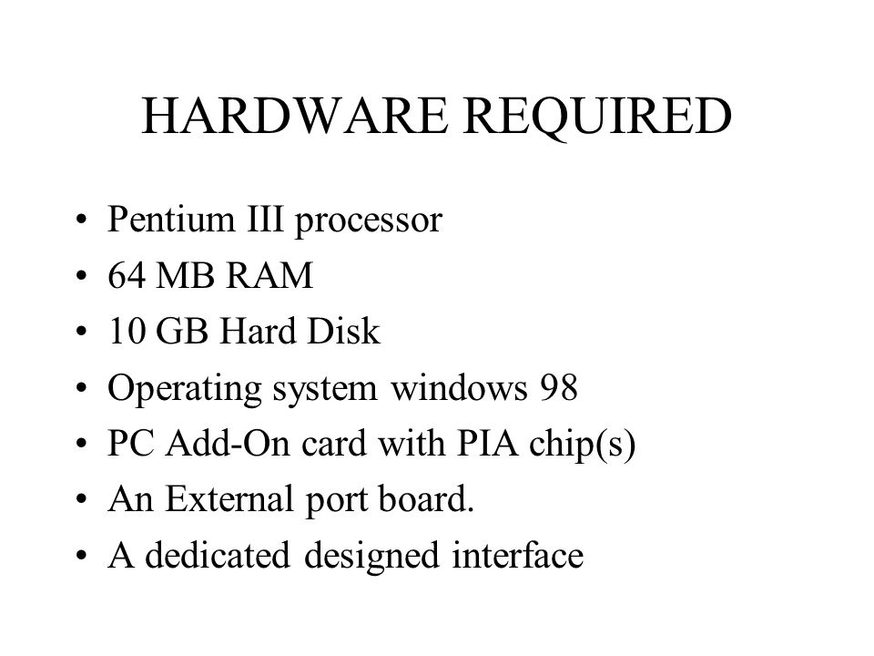 HARDWARE REQUIRED Pentium III processor 64 MB RAM 10 GB Hard Disk Operating system windows 98 PC Add-On card with PIA chip(s) An External port board.