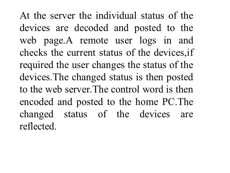 At the server the individual status of the devices are decoded and posted to the web page.A remote user logs in and checks the current status of the devices,if required the user changes the status of the devices.The changed status is then posted to the web server.The control word is then encoded and posted to the home PC.The changed status of the devices are reflected.