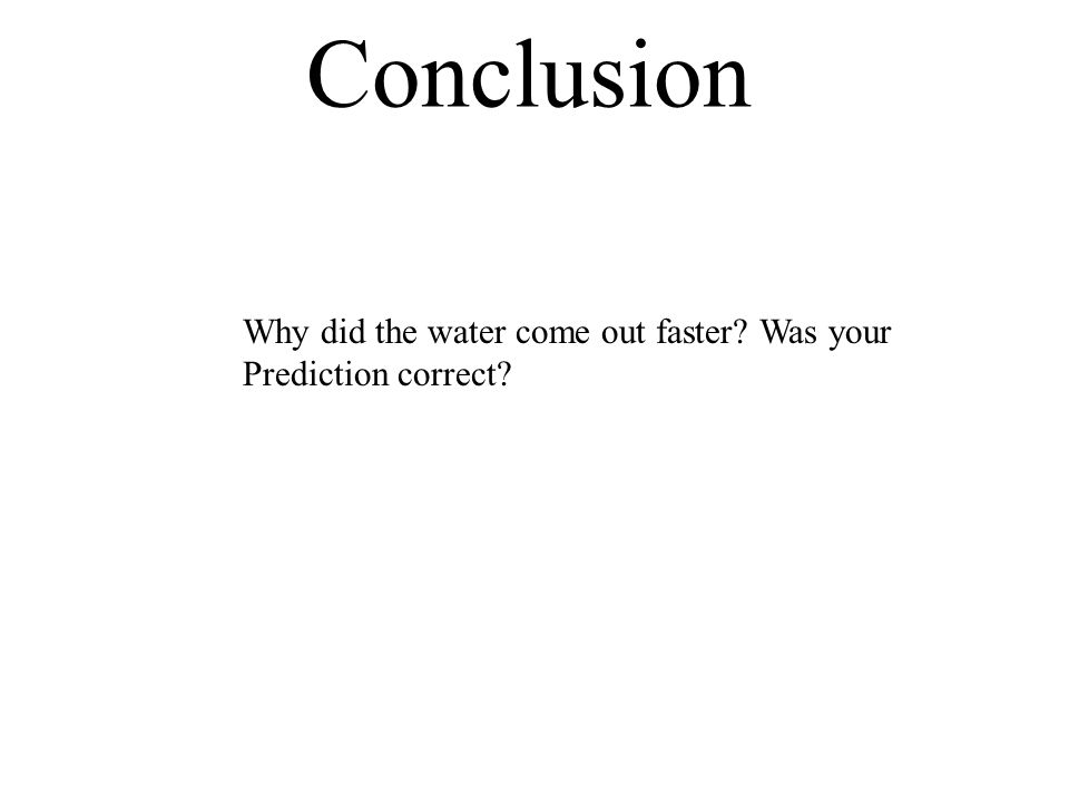 Conclusion Why did the water come out faster Was your Prediction correct