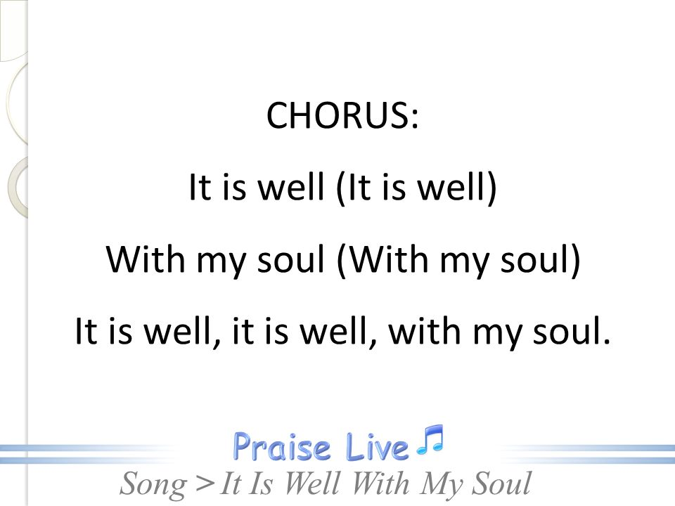 Song > CHORUS: It is well (It is well) With my soul (With my soul) It is well, it is well, with my soul.