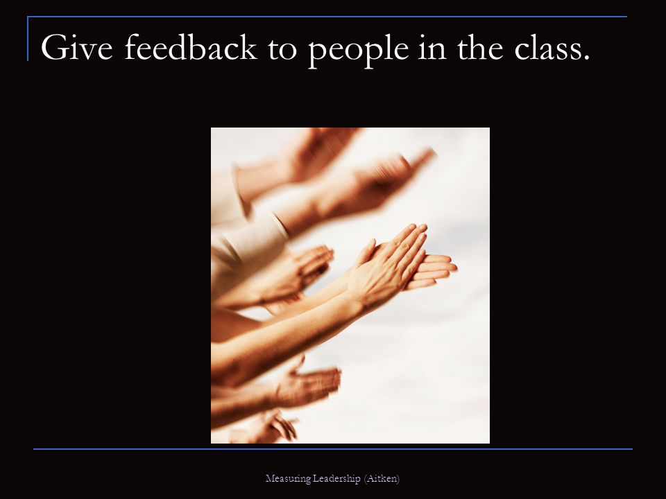 Measuring Leadership (Aitken) Give feedback to people in the class.