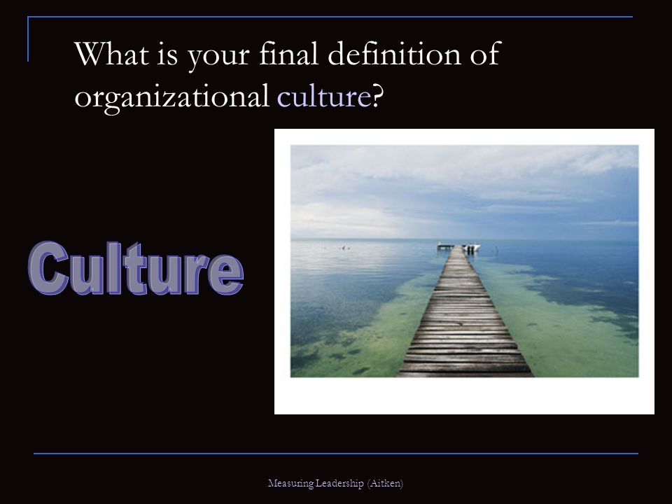 Measuring Leadership (Aitken) What is your final definition of organizational culture