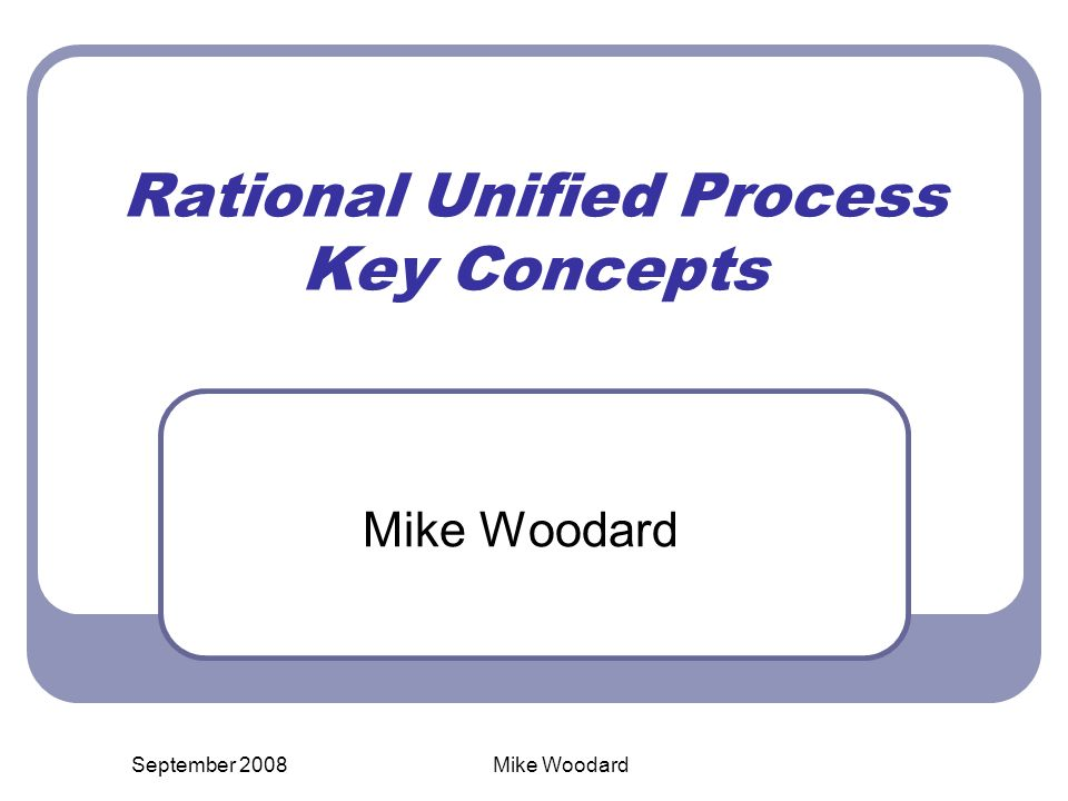 September 2008Mike Woodard Rational Unified Process Key Concepts Mike Woodard