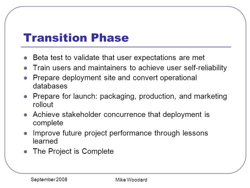 September 2008 Mike Woodard Transition Phase Beta test to validate that user expectations are met Train users and maintainers to achieve user self-reliability Prepare deployment site and convert operational databases Prepare for launch: packaging, production, and marketing rollout Achieve stakeholder concurrence that deployment is complete Improve future project performance through lessons learned The Project is Complete