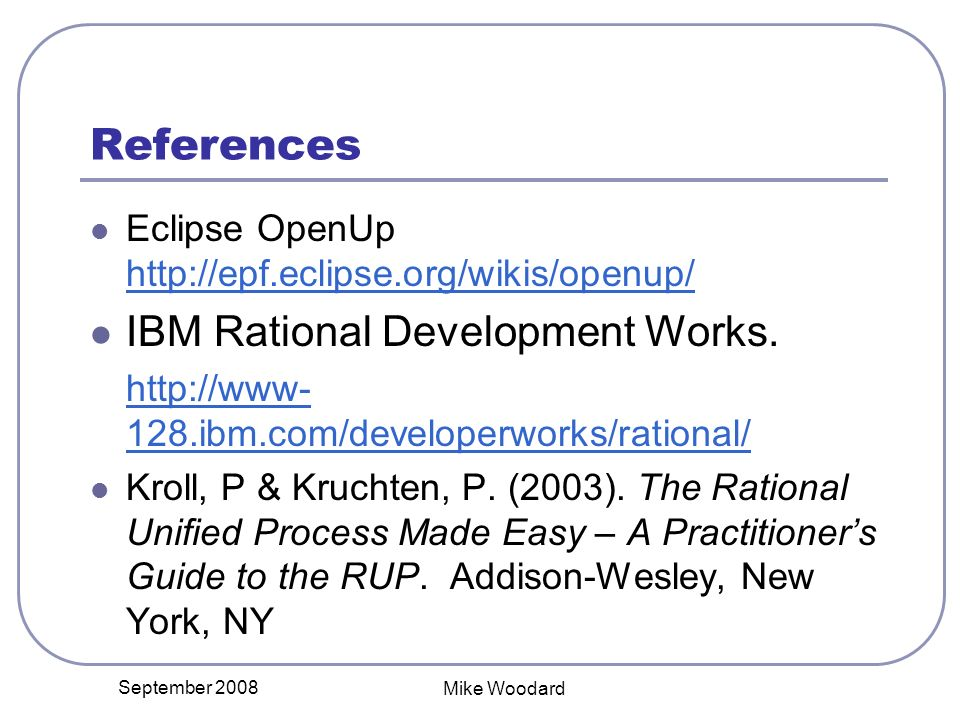 September 2008 Mike Woodard References Eclipse OpenUp http://epf.eclipse.org/wikis/openup/ http://epf.eclipse.org/wikis/openup/ IBM Rational Development Works.